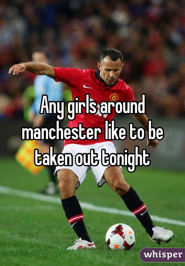 Any girls around manchester like to be taken out tonight