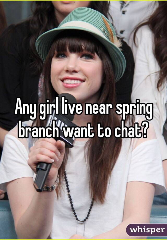 Any girl live near spring branch want to chat?