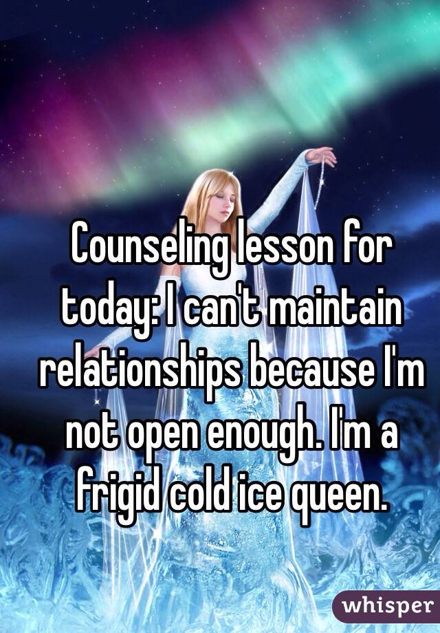 Counseling lesson for today: I can't maintain relationships because I'm not open enough. I'm a frigid cold ice queen.
