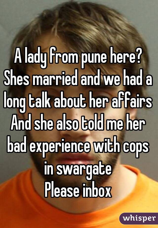 A lady from pune here?  Shes married and we had a long talk about her affairs  And she also told me her bad experience with cops in swargate  Please inbox