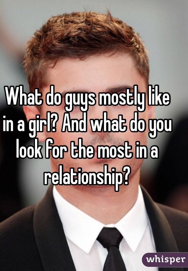 What do guys mostly like in a girl? And what do you look for the most in a relationship?
