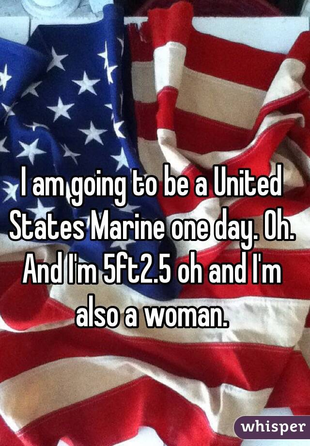 I am going to be a United States Marine one day. Oh. And I'm 5ft2.5 oh and I'm also a woman.