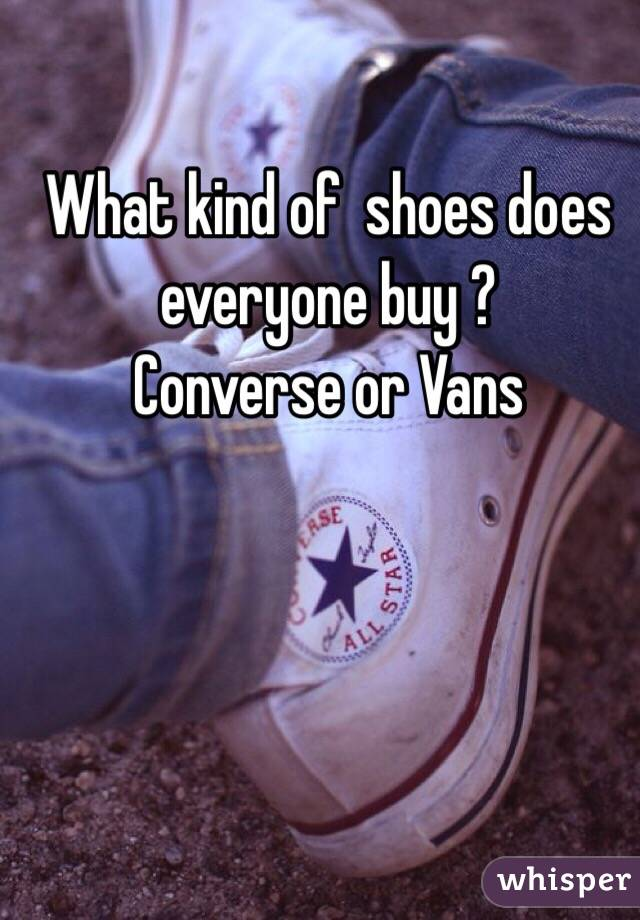 What kind of  shoes does everyone buy ? Converse or Vans