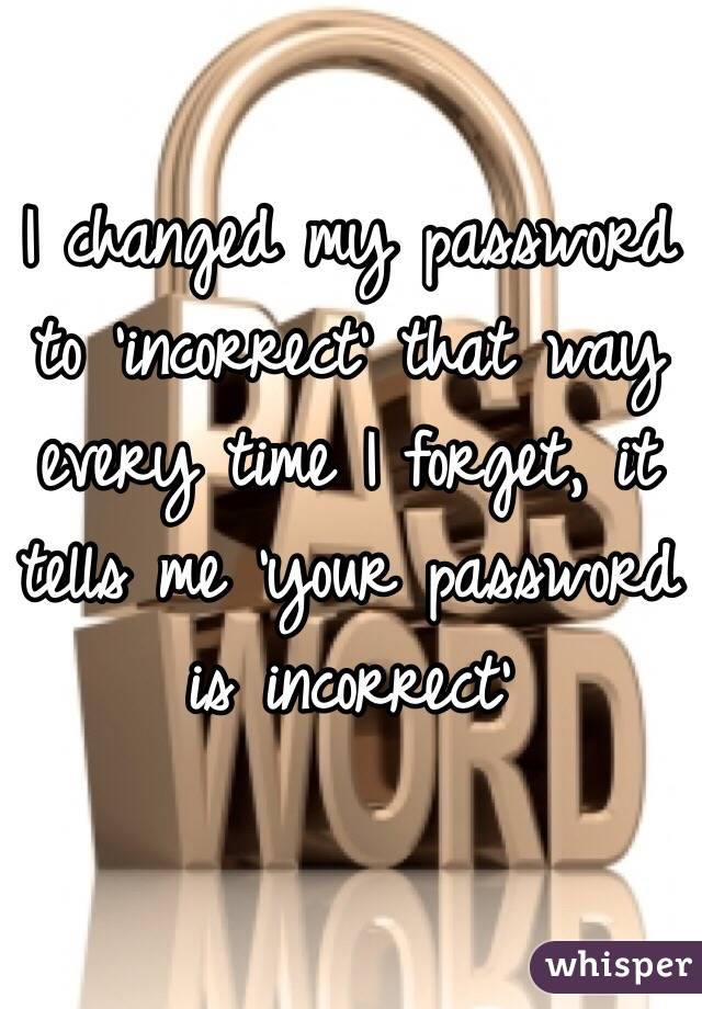 I changed my password to 'incorrect' that way every time I forget, it tells me 'your password is incorrect'