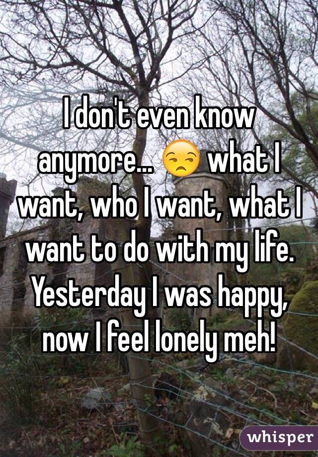 I don't even know anymore... 😒 what I want, who I want, what I want to do with my life. Yesterday I was happy, now I feel lonely meh!