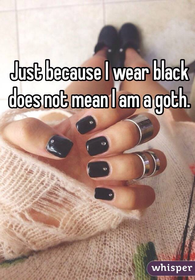 Just because I wear black does not mean I am a goth.