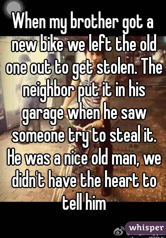 When my brother got a new bike we left the old one out to get stolen. The neighbor put it in his garage when he saw someone try to steal it. He was a nice old man, we didn't have the heart to tell him