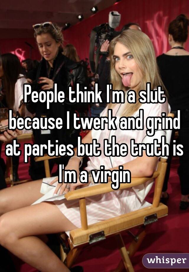 People think I'm a slut because I twerk and grind at parties but the truth is I'm a virgin