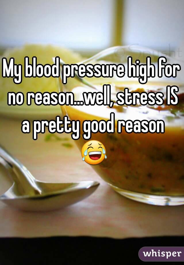 My blood pressure high for no reason...well, stress IS a pretty good reason 😂