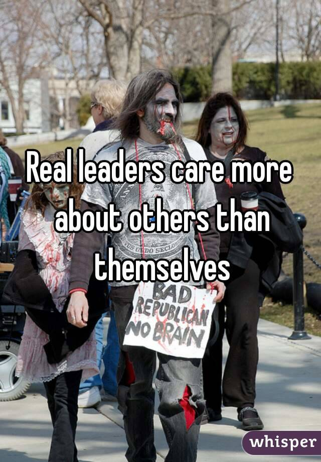 Real leaders care more about others than themselves