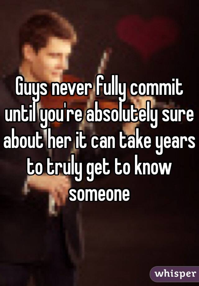 Guys never fully commit until you're absolutely sure about her it can take years to truly get to know someone