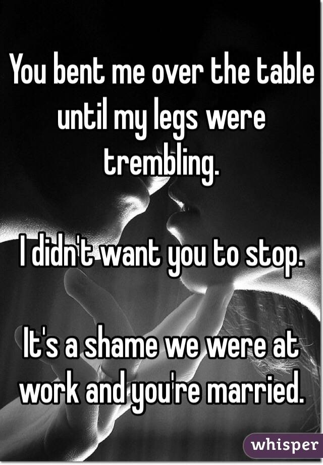 You bent me over the table until my legs were trembling.   I didn't want you to stop.   It's a shame we were at work and you're married.