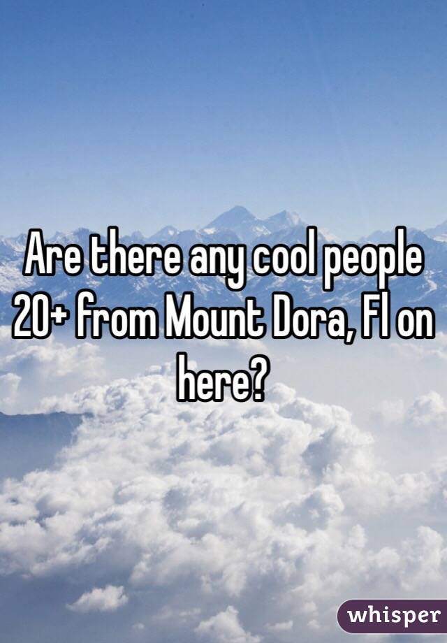 Are there any cool people 20+ from Mount Dora, Fl on here?