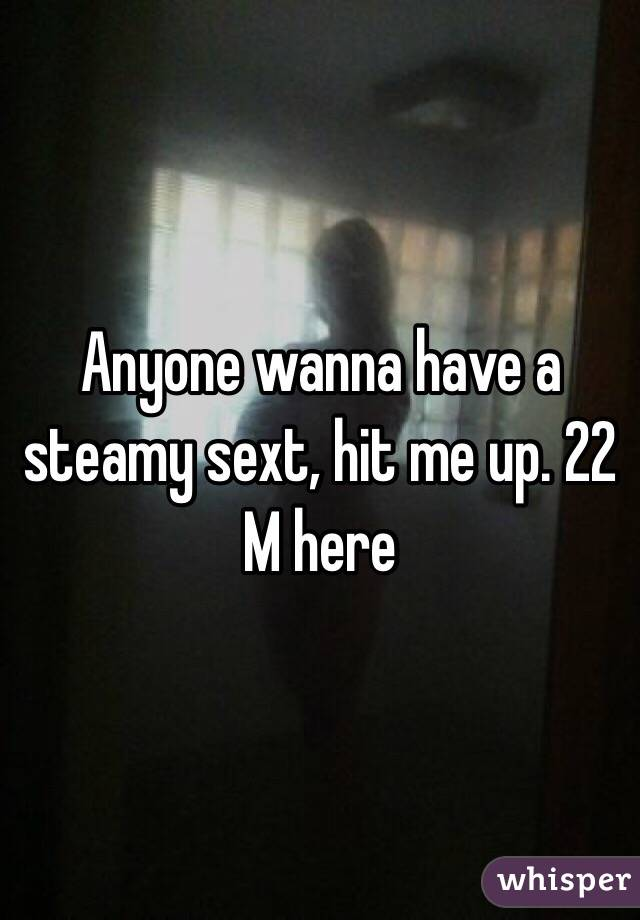 Anyone wanna have a steamy sext, hit me up. 22 M here