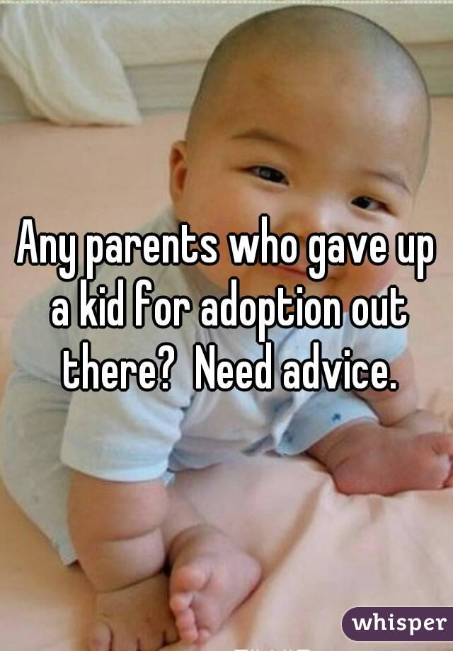 Any parents who gave up a kid for adoption out there?  Need advice.
