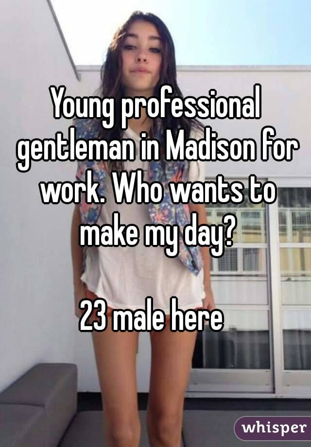 Young professional gentleman in Madison for work. Who wants to make my day?  23 male here