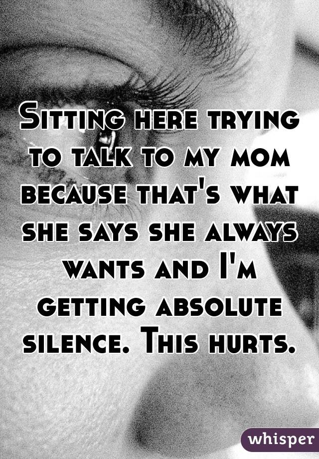 Sitting here trying to talk to my mom because that's what she says she always wants and I'm getting absolute silence. This hurts.