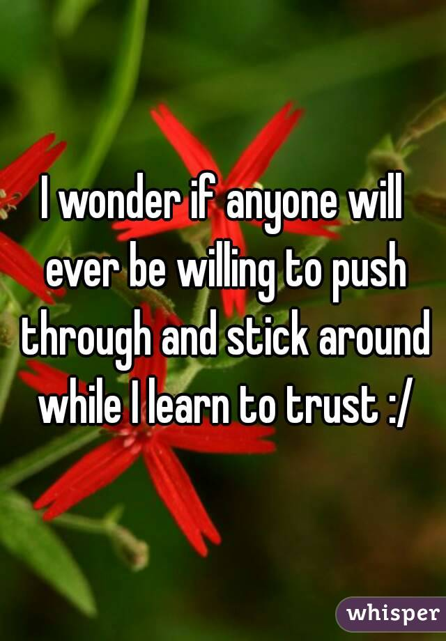 I wonder if anyone will ever be willing to push through and stick around while I learn to trust :/