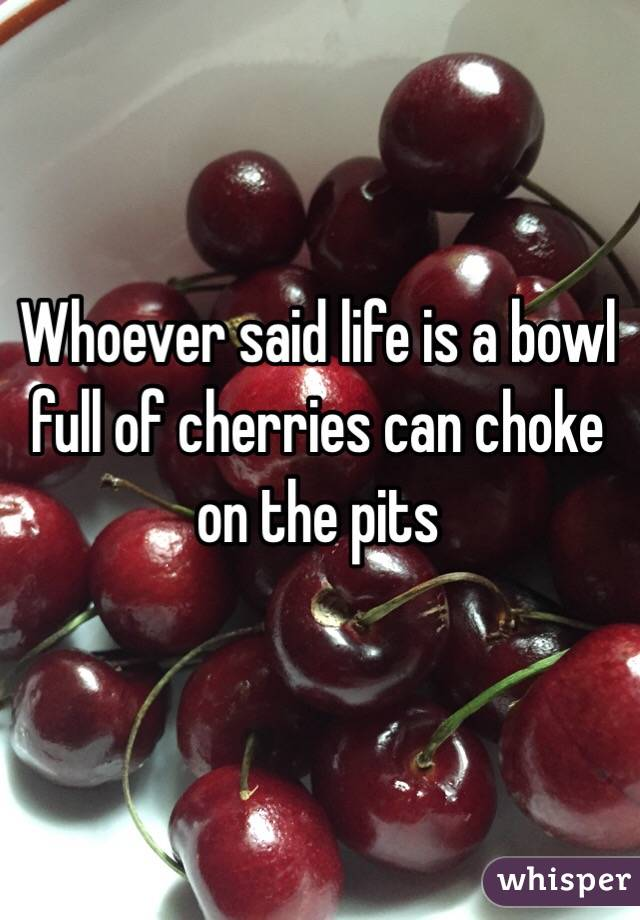 Whoever said life is a bowl full of cherries can choke on the pits
