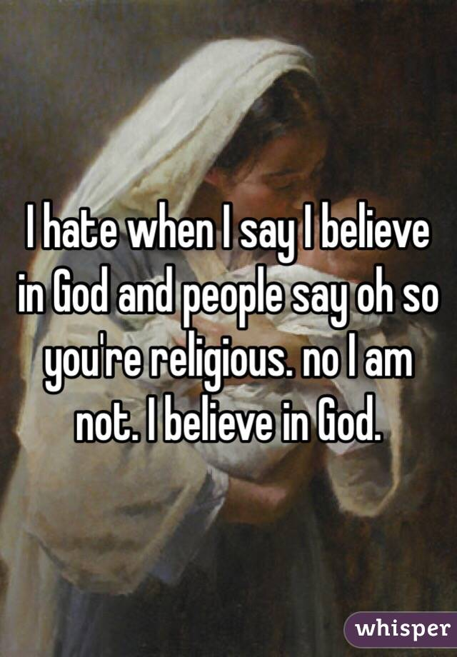 I hate when I say I believe in God and people say oh so you're religious. no I am not. I believe in God.