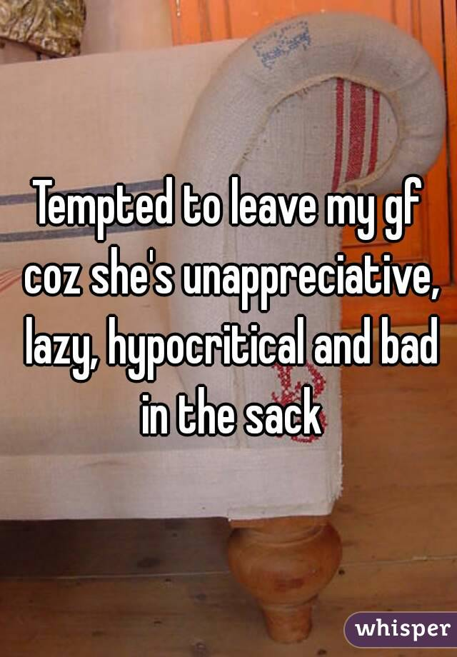 Tempted to leave my gf coz she's unappreciative, lazy, hypocritical and bad in the sack