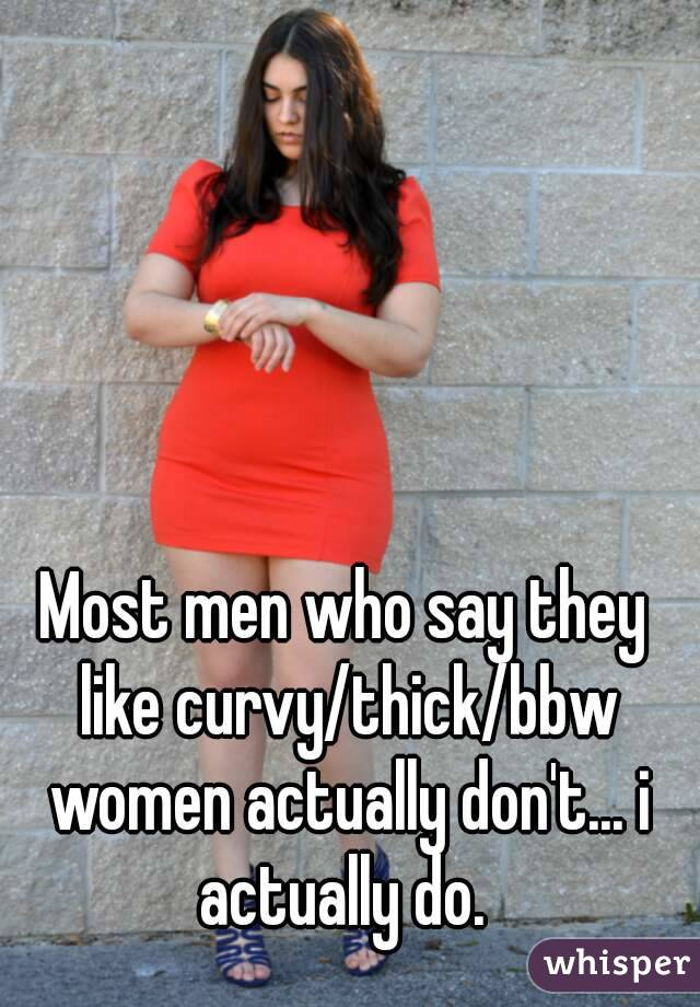 Most men who say they like curvy/thick/bbw women actually don't... i actually do.