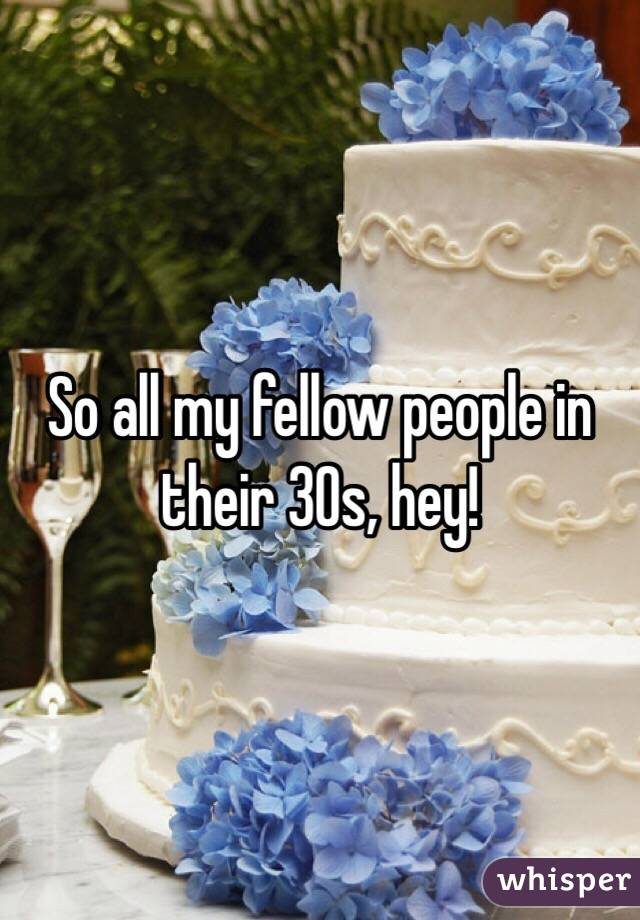 So all my fellow people in their 30s, hey!