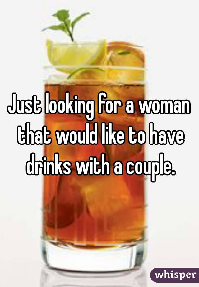 Just looking for a woman that would like to have drinks with a couple.