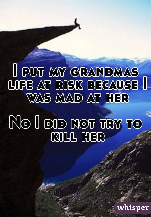 I put my grandmas life at risk because I was mad at her  No I did not try to kill her