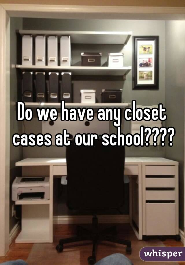 Do we have any closet cases at our school????