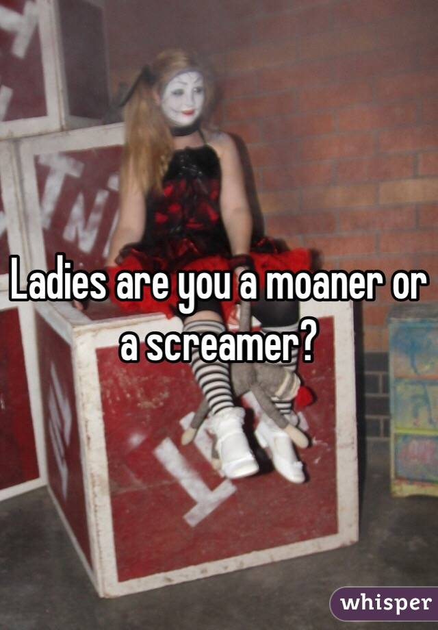 Ladies are you a moaner or a screamer?