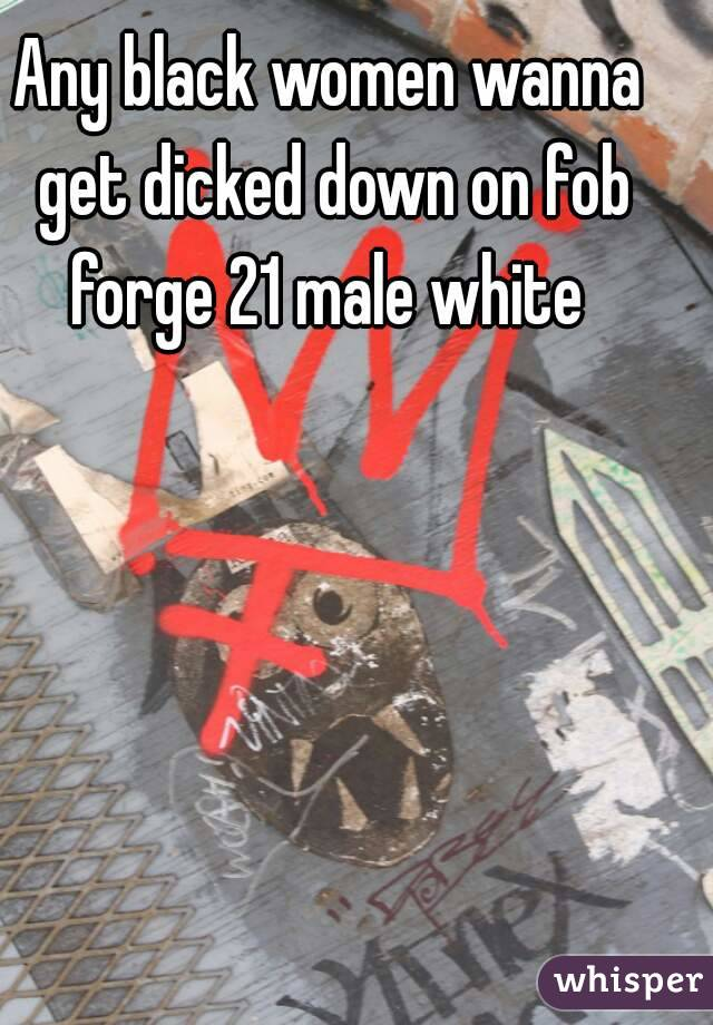 Any black women wanna get dicked down on fob forge 21 male white