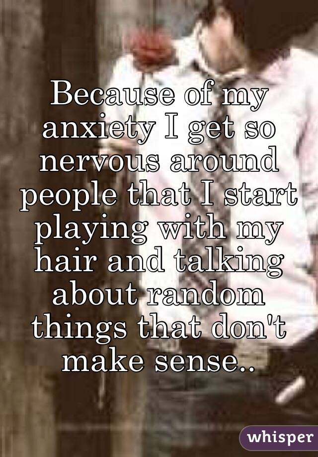 Because of my anxiety I get so nervous around people that I start playing with my hair and talking about random things that don't make sense..
