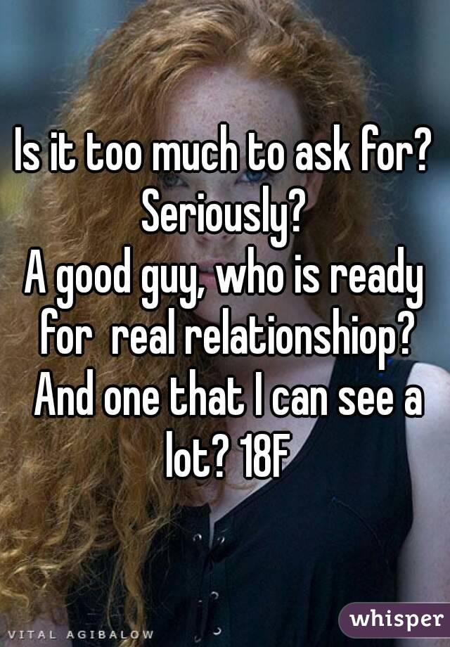 Is it too much to ask for? Seriously?  A good guy, who is ready for  real relationshiop? And one that I can see a lot? 18F