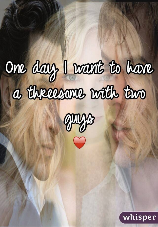 One day I want to have a threesome with two guys ♥️