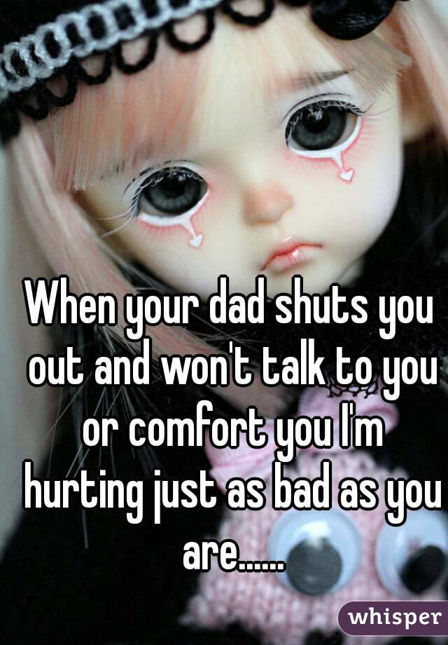 When your dad shuts you out and won't talk to you or comfort you I'm hurting just as bad as you are......