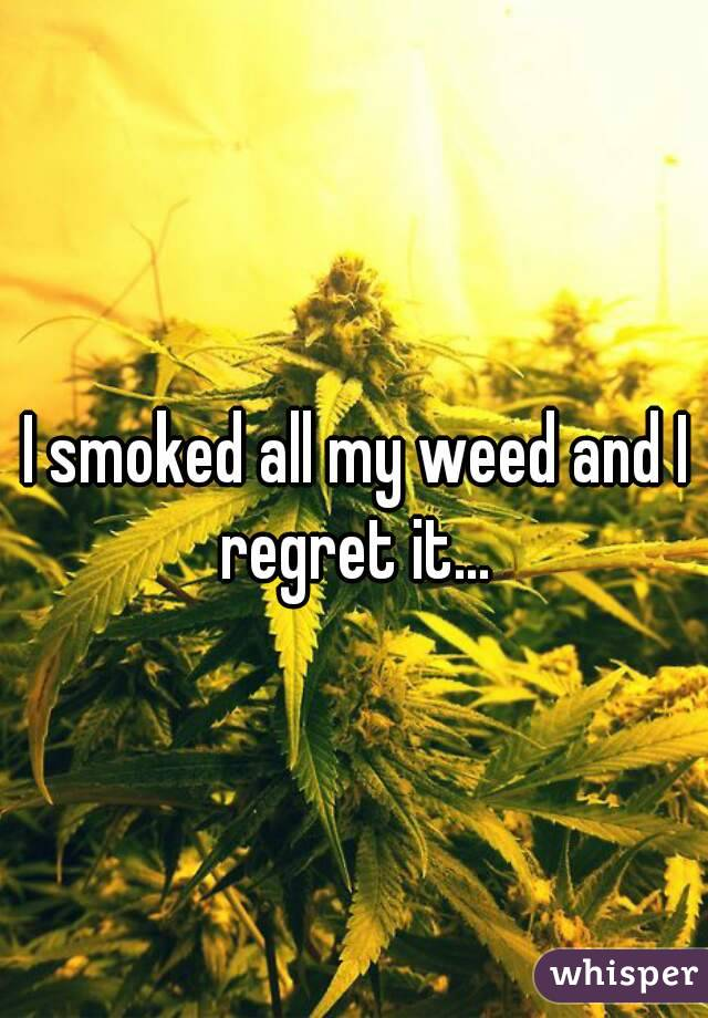 I smoked all my weed and I regret it...