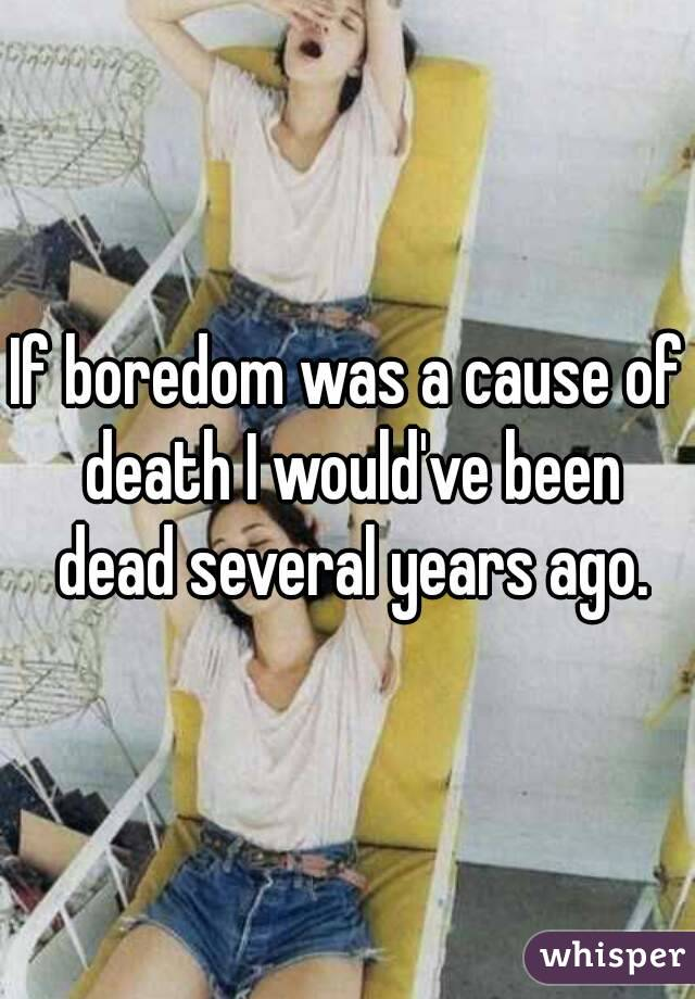 If boredom was a cause of death I would've been dead several years ago.