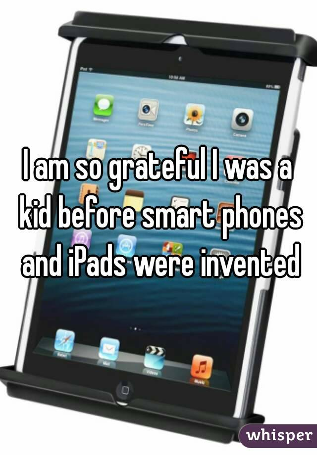 I am so grateful I was a kid before smart phones and iPads were invented