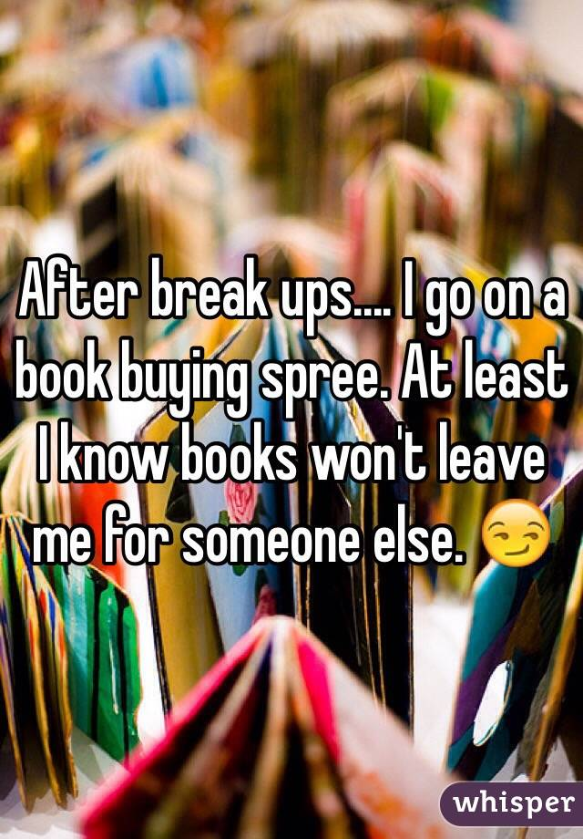 After break ups.... I go on a book buying spree. At least I know books won't leave me for someone else. 😏
