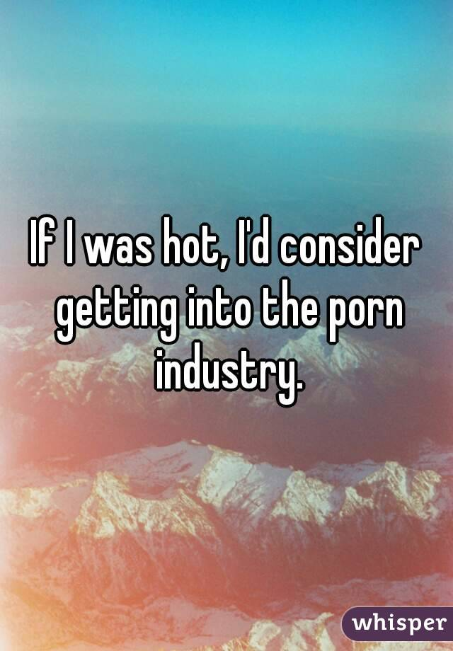 If I was hot, I'd consider getting into the porn industry.