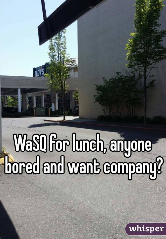 WaSQ for lunch, anyone bored and want company?