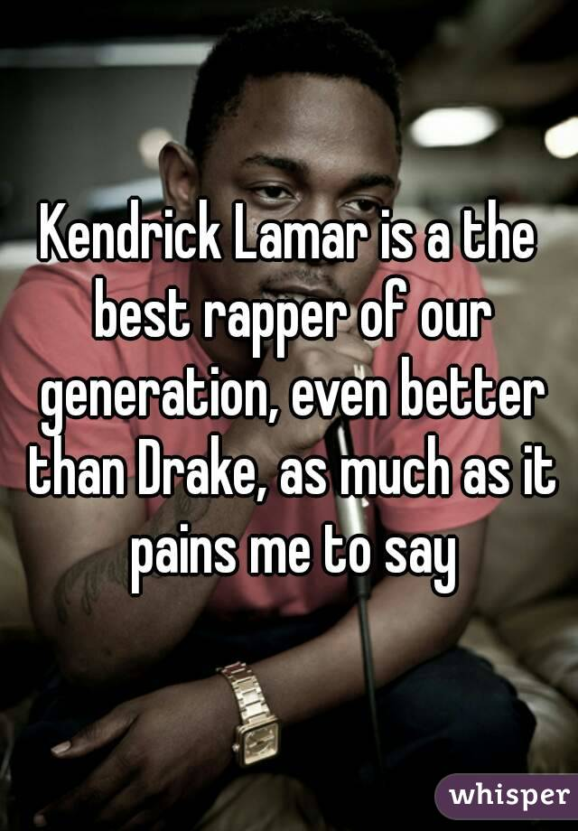 Kendrick Lamar is a the best rapper of our generation, even better than Drake, as much as it pains me to say