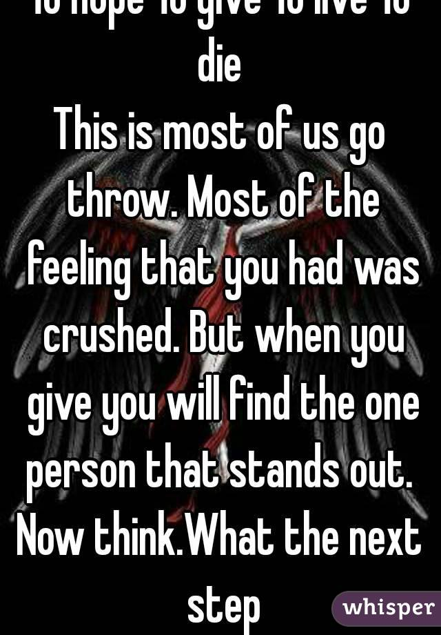 To hope To give To live To die  This is most of us go throw. Most of the feeling that you had was crushed. But when you give you will find the one person that stands out.  Now think.What the next step