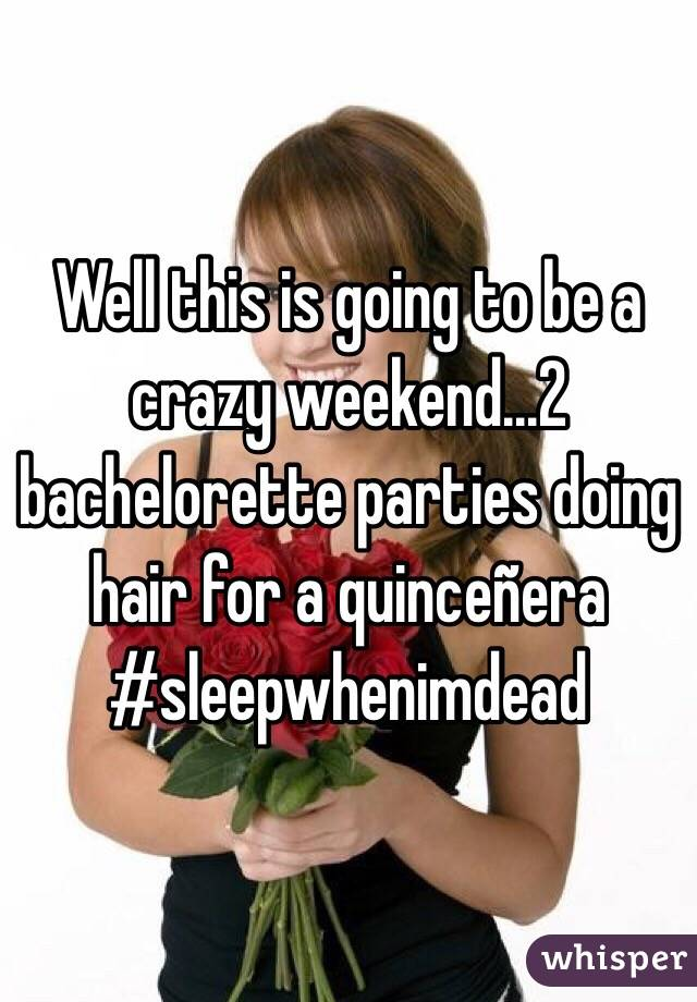 Well this is going to be a crazy weekend...2 bachelorette parties doing hair for a quinceñera #sleepwhenimdead