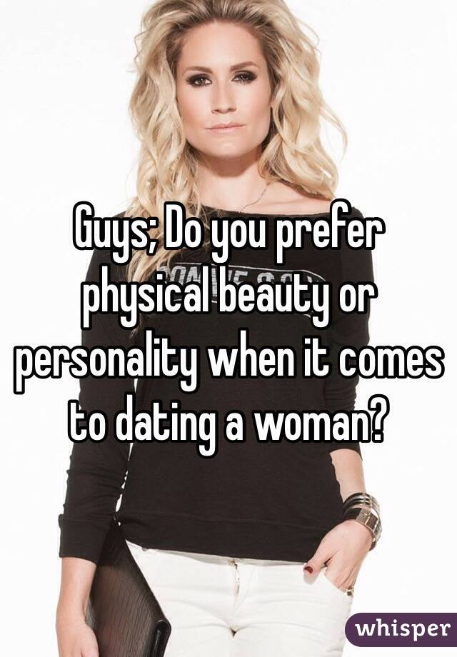 Guys; Do you prefer physical beauty or personality when it comes to dating a woman?