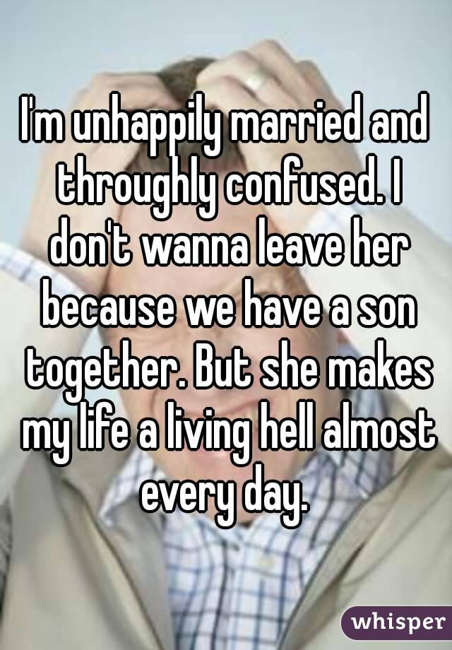 I'm unhappily married and throughly confused. I don't wanna leave her because we have a son together. But she makes my life a living hell almost every day.