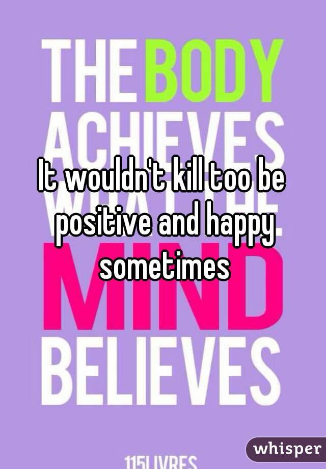 It wouldn't kill too be positive and happy sometimes