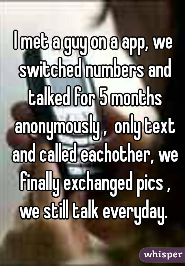 I met a guy on a app, we switched numbers and talked for 5 months anonymously ,  only text and called eachother, we finally exchanged pics , we still talk everyday.