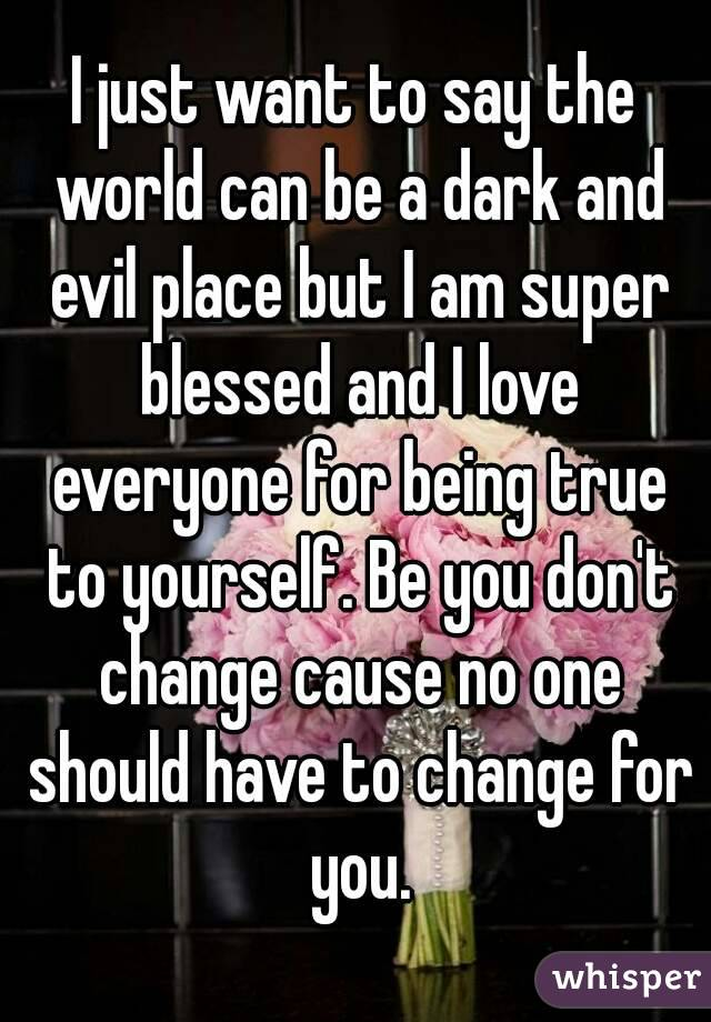 I just want to say the world can be a dark and evil place but I am super blessed and I love everyone for being true to yourself. Be you don't change cause no one should have to change for you.